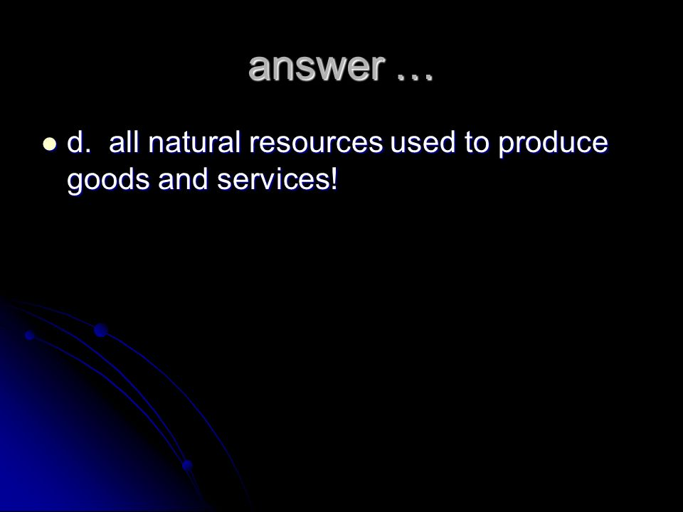 answer … d. all natural resources used to produce goods and services!