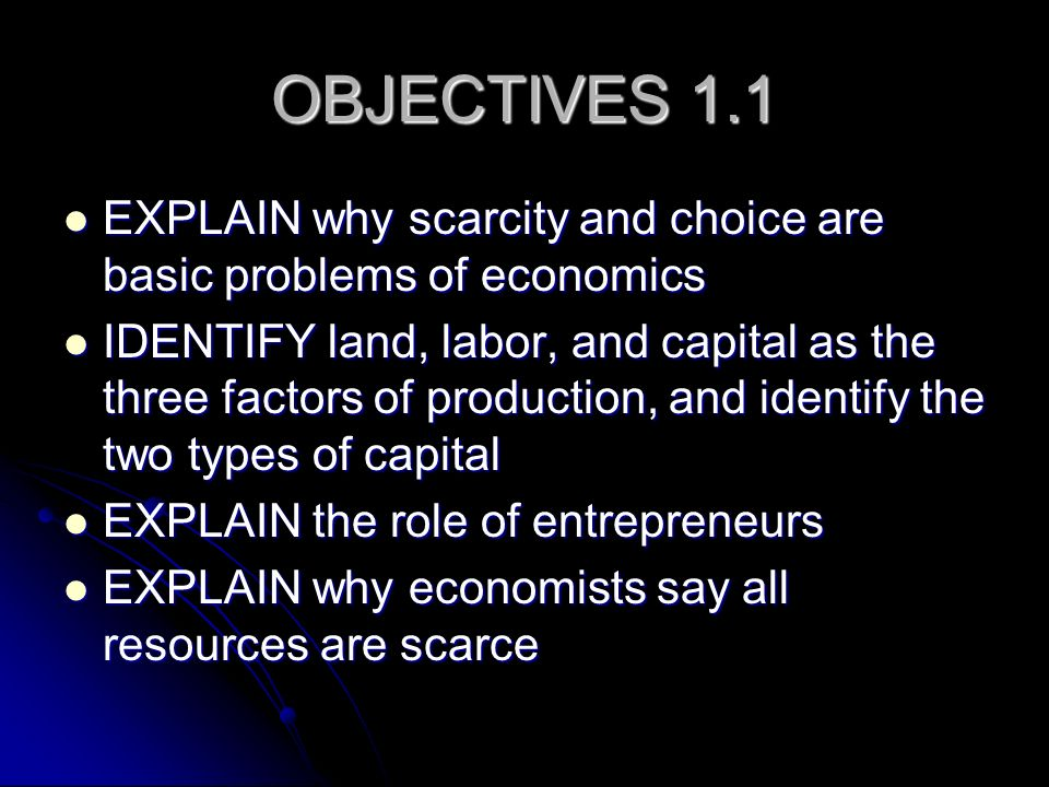 OBJECTIVES 1.1 EXPLAIN why scarcity and choice are basic problems of economics.