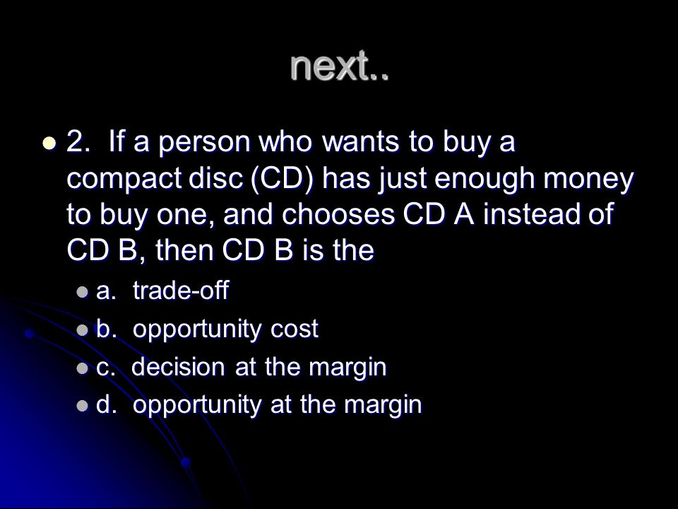 next.. 2. If a person who wants to buy a compact disc (CD) has just enough money to buy one, and chooses CD A instead of CD B, then CD B is the.