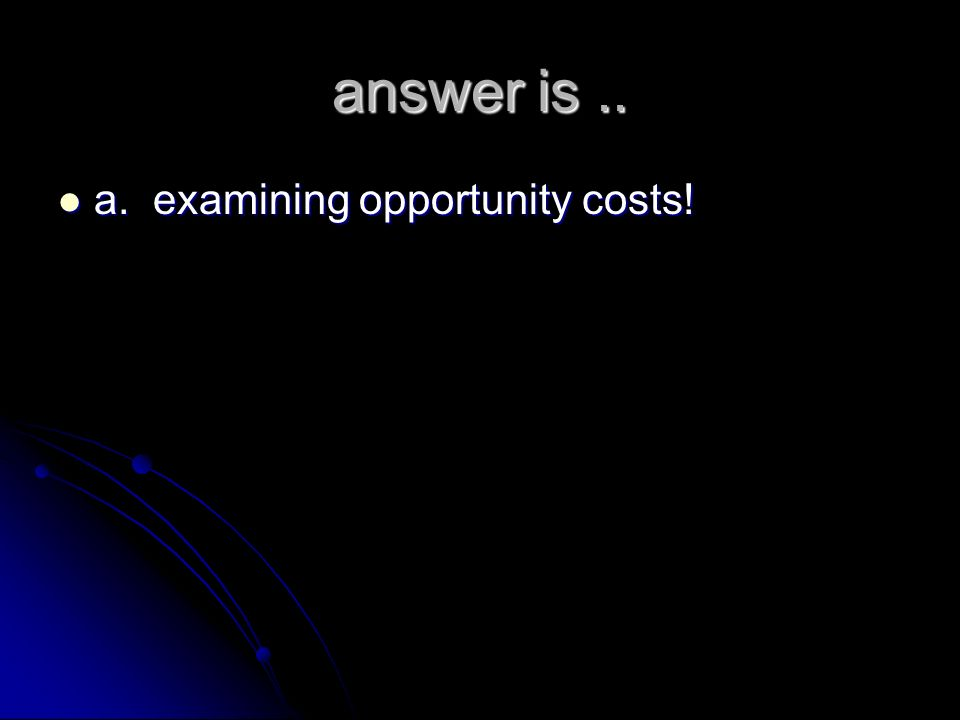 answer is .. a. examining opportunity costs!