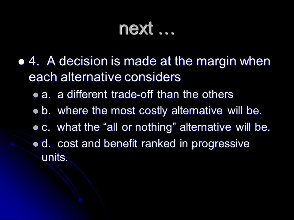 next … 4. A decision is made at the margin when each alternative considers. a. a different trade-off than the others.