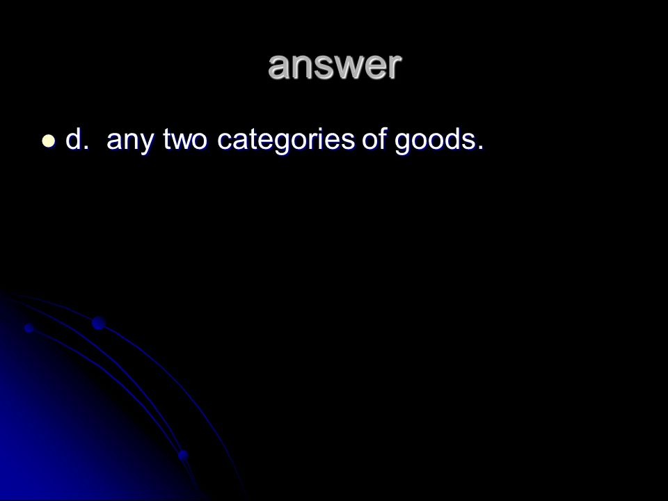 answer d. any two categories of goods.