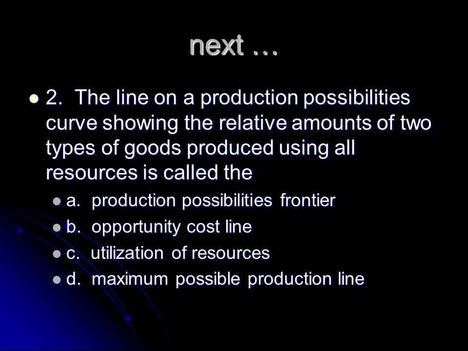 next … 2. The line on a production possibilities curve showing the relative amounts of two types of goods produced using all resources is called the.