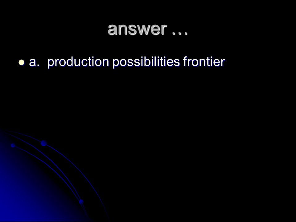 answer … a. production possibilities frontier