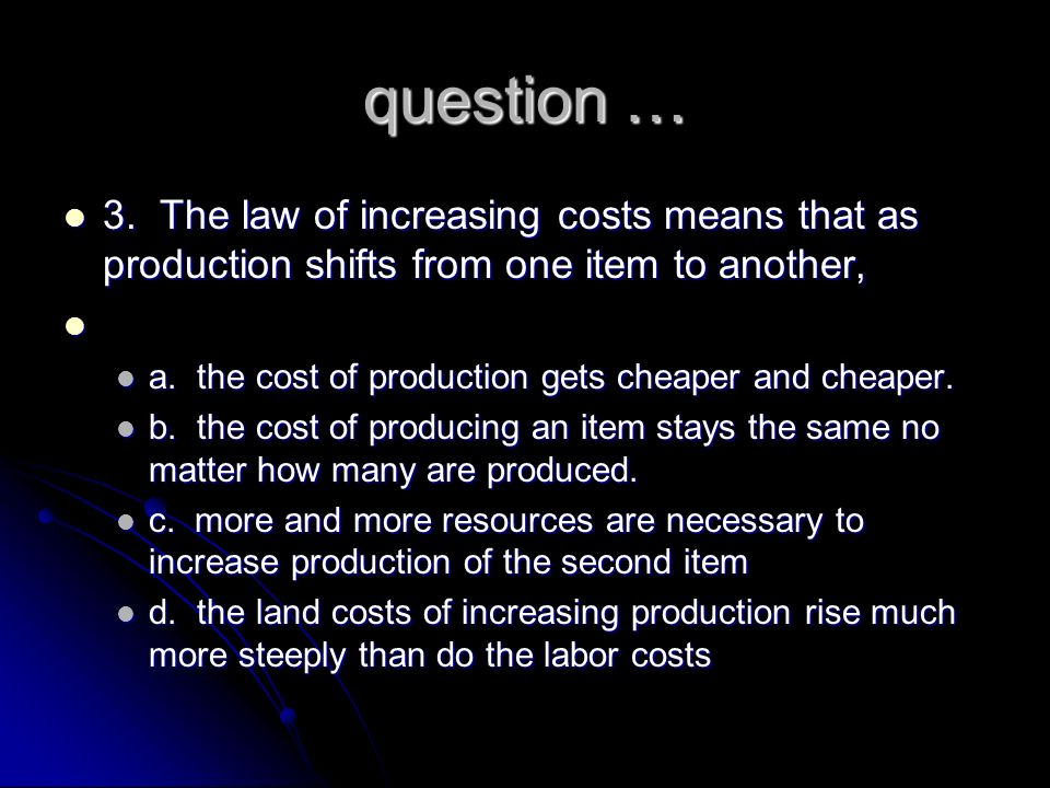 question … 3. The law of increasing costs means that as production shifts from one item to another,