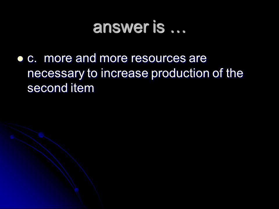 answer is … c. more and more resources are necessary to increase production of the second item