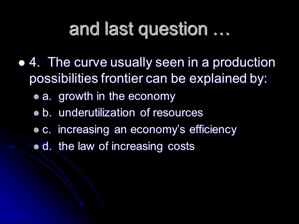 and last question … 4. The curve usually seen in a production possibilities frontier can be explained by: