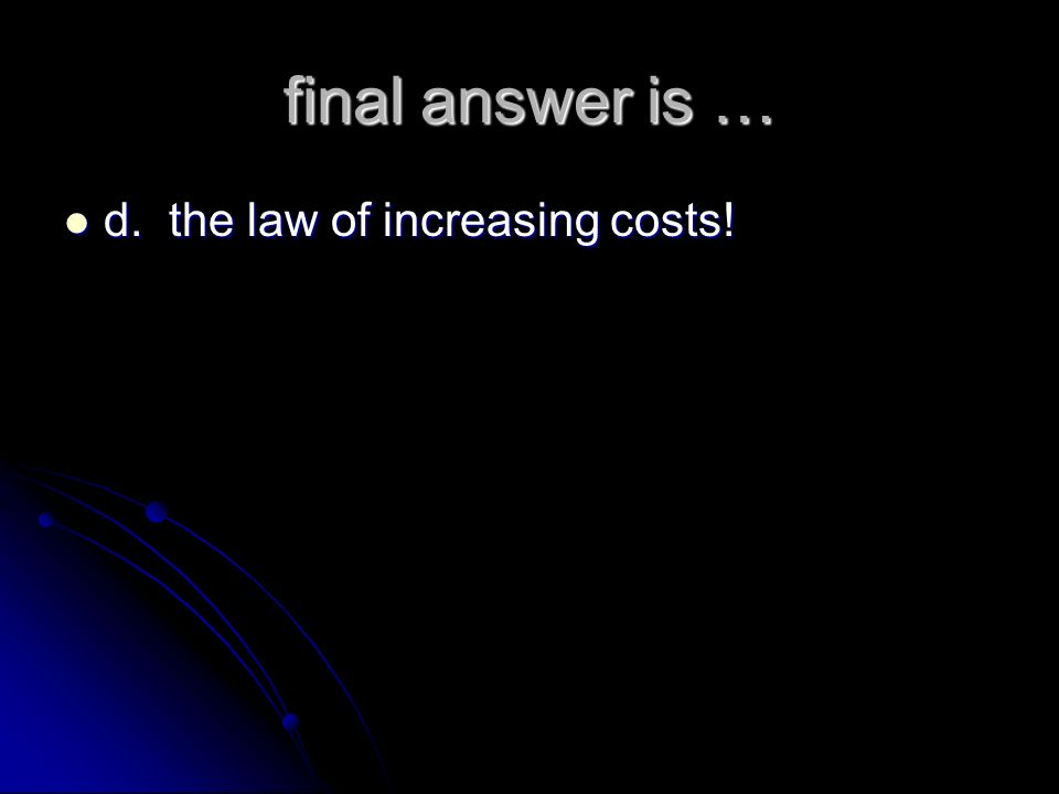 final answer is … d. the law of increasing costs!