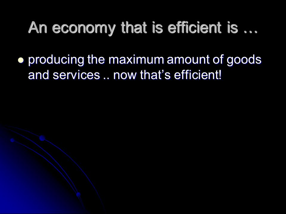 An economy that is efficient is …