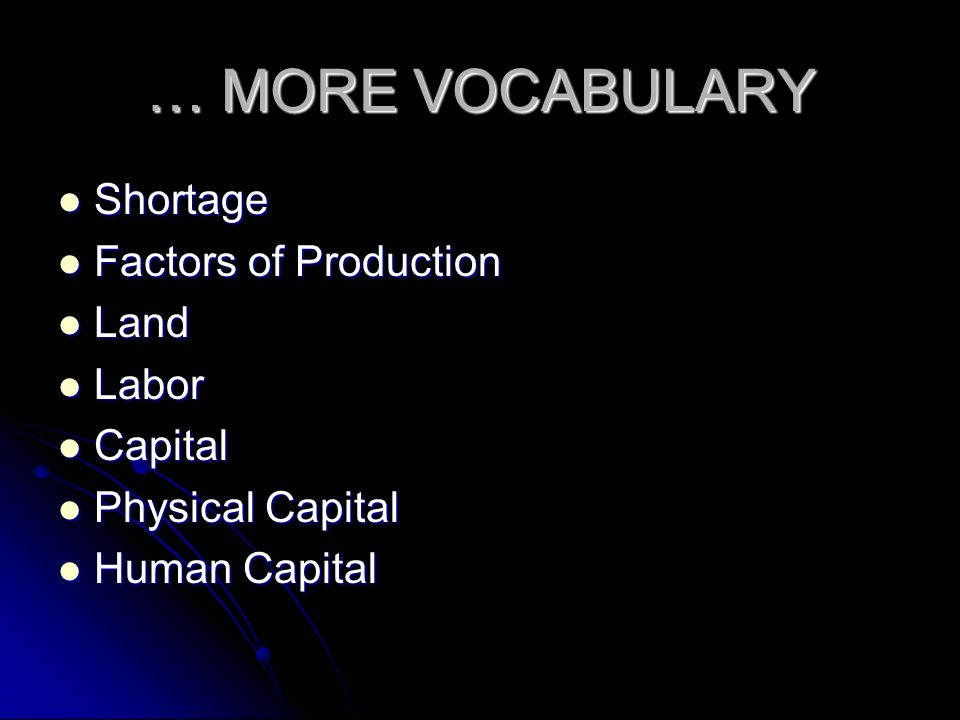 … MORE VOCABULARY Shortage Factors of Production Land Labor Capital