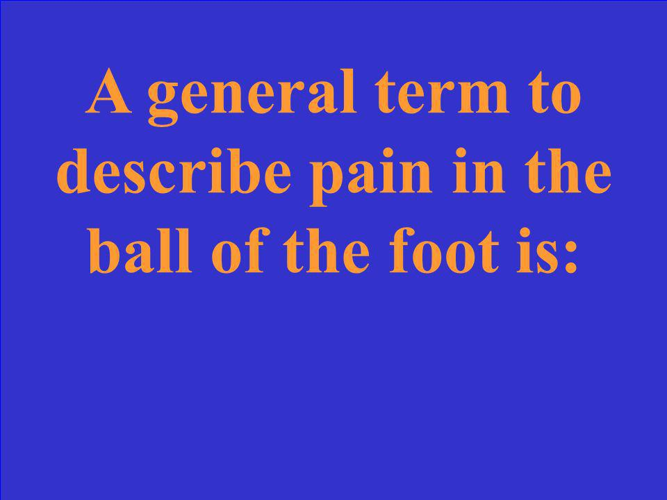 A general term to describe pain in the ball of the foot is:
