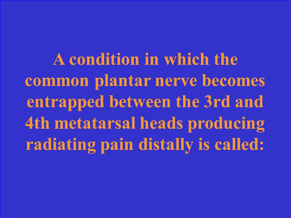 A condition in which the common plantar nerve becomes entrapped between the 3rd and 4th metatarsal heads producing radiating pain distally is called: