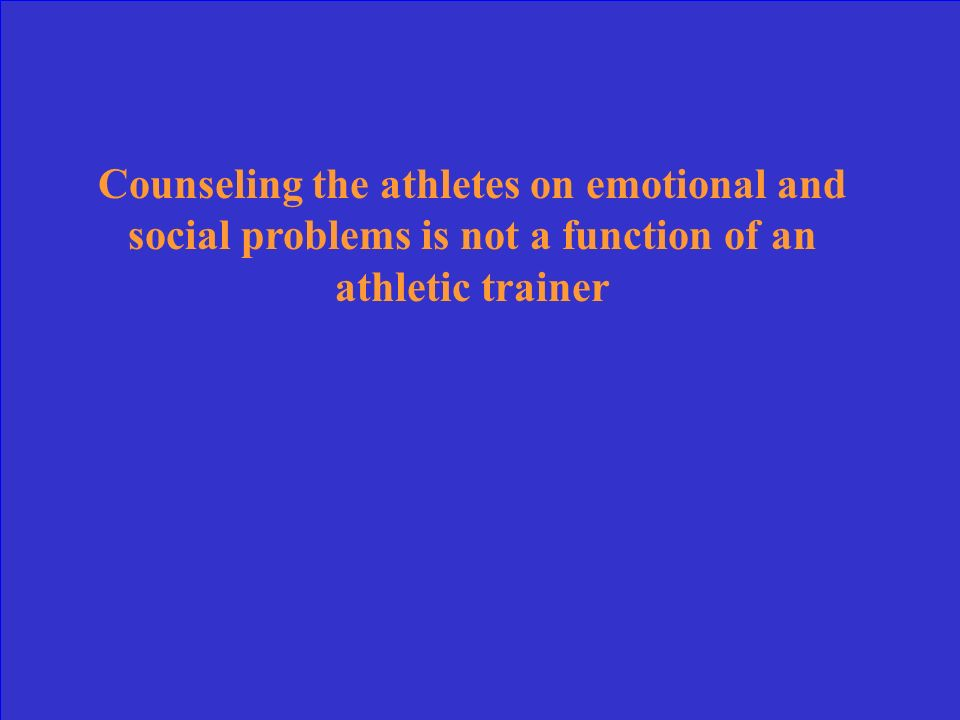 Counseling the athletes on emotional and social problems is not a function of an athletic trainer