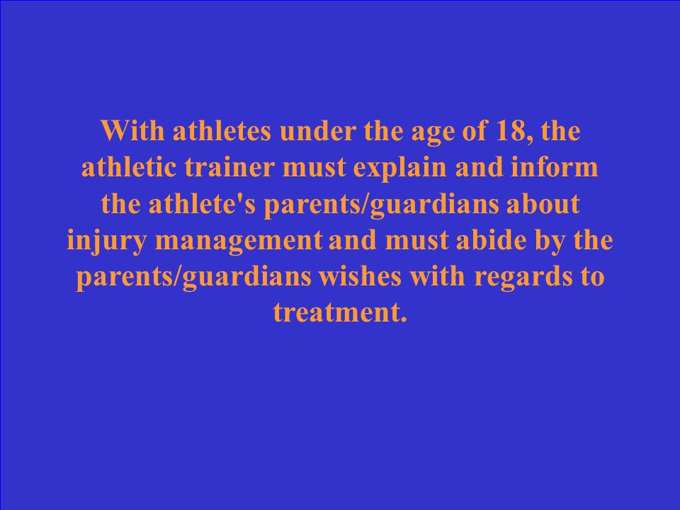 With athletes under the age of 18, the athletic trainer must explain and inform the athlete s parents/guardians about injury management and must abide by the parents/guardians wishes with regards to treatment.
