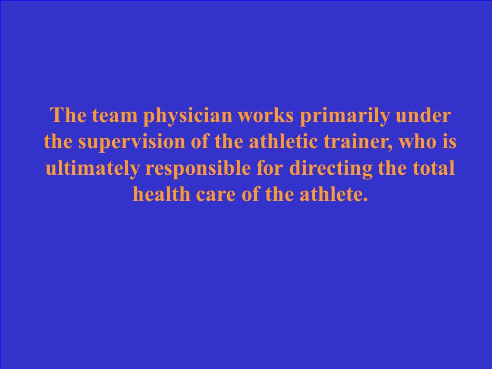 The team physician works primarily under the supervision of the athletic trainer, who is ultimately responsible for directing the total health care of the athlete.