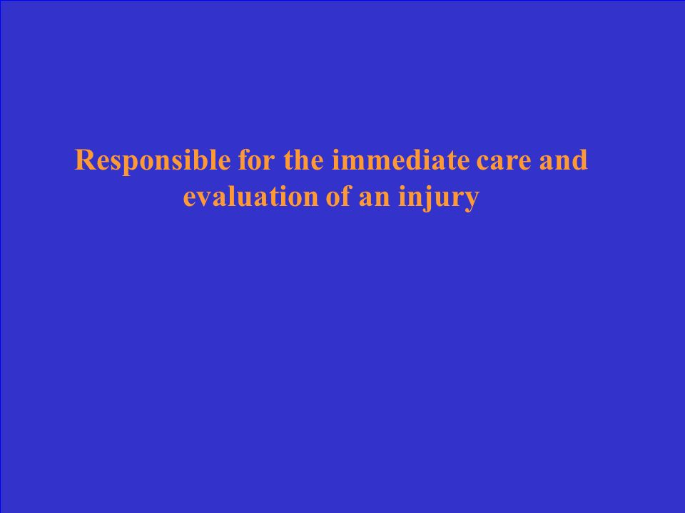 Responsible for the immediate care and evaluation of an injury