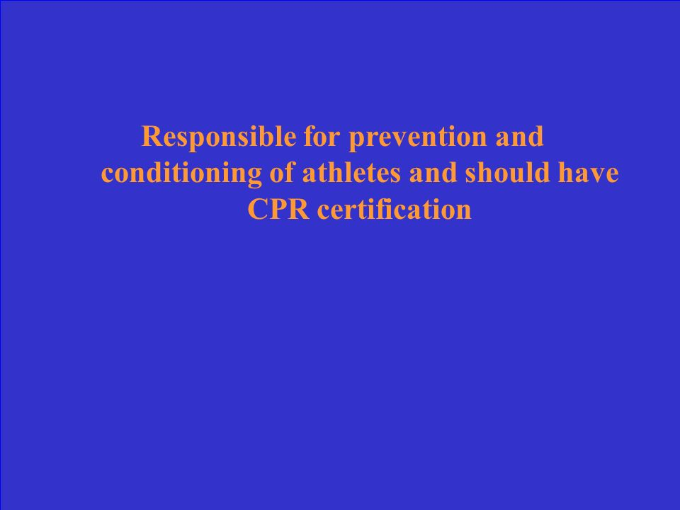 Responsible for prevention and conditioning of athletes and should have CPR certification