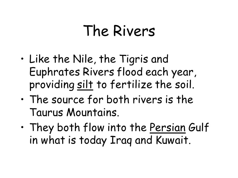 The Rivers Like the Nile, the Tigris and Euphrates Rivers flood each year, providing silt to fertilize the soil.