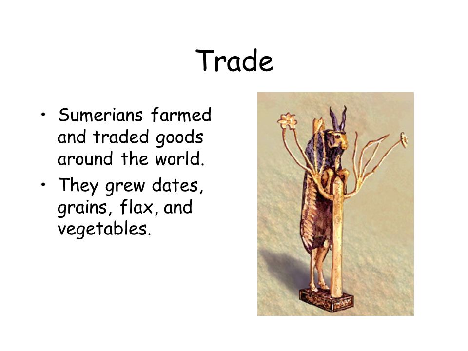 Trade Sumerians farmed and traded goods around the world.