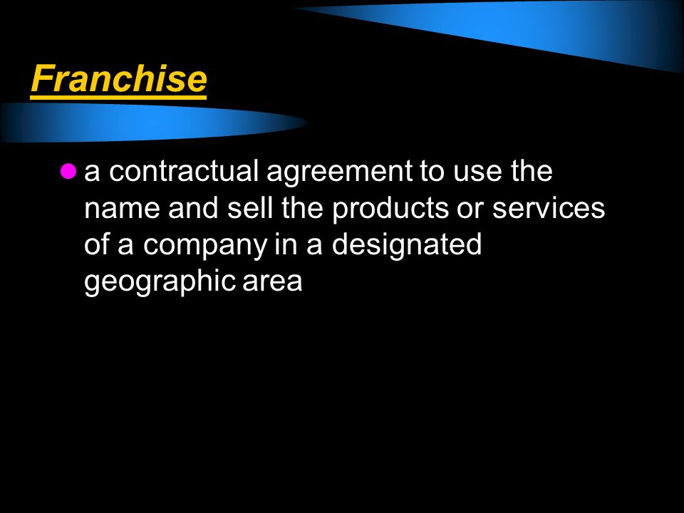 Franchise a contractual agreement to use the name and sell the products or services of a company in a designated geographic area.