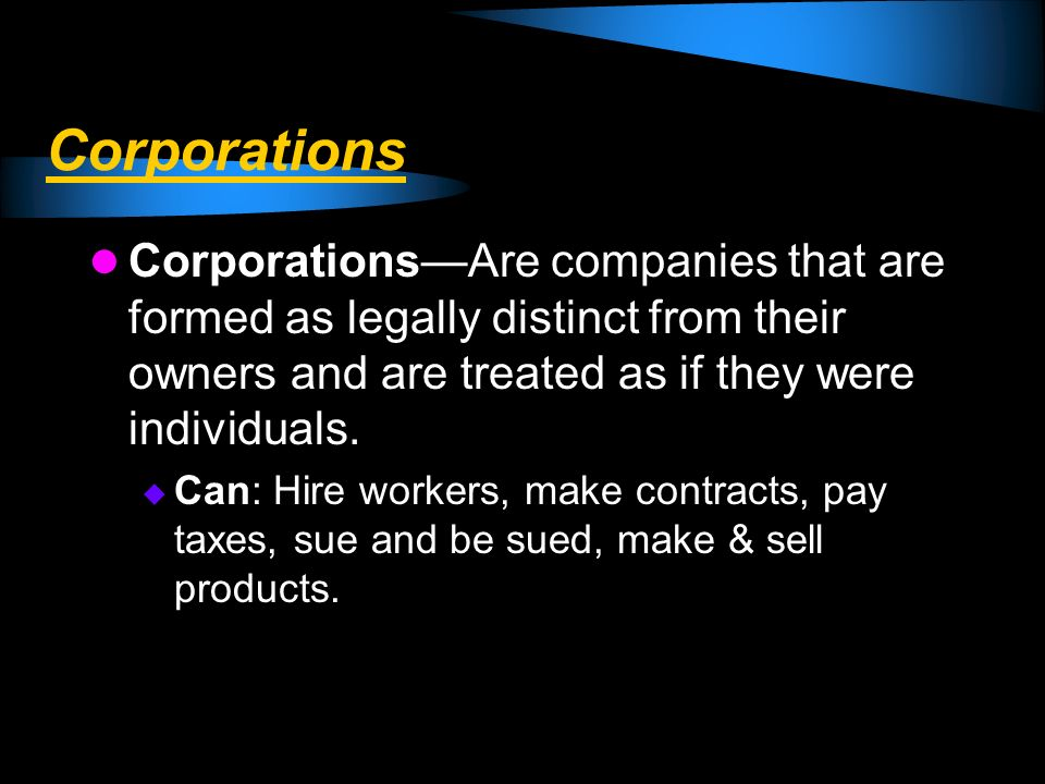 Corporations Corporations—Are companies that are formed as legally distinct from their owners and are treated as if they were individuals.