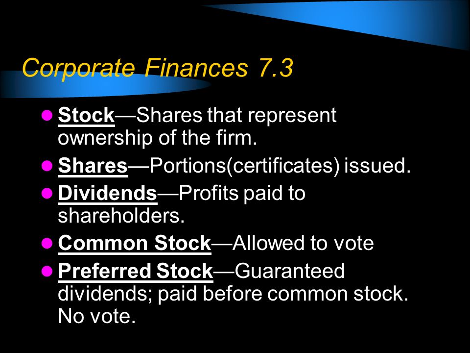 Corporate Finances 7.3 Stock—Shares that represent ownership of the firm. Shares—Portions(certificates) issued.