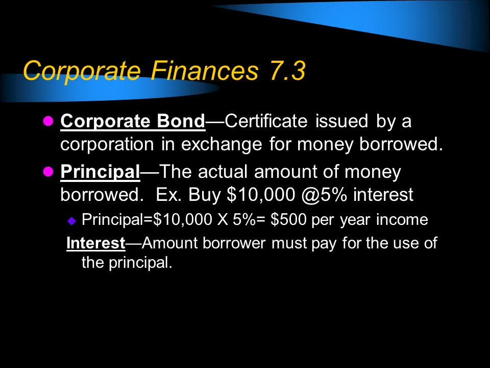 Corporate Finances 7.3 Corporate Bond—Certificate issued by a corporation in exchange for money borrowed.