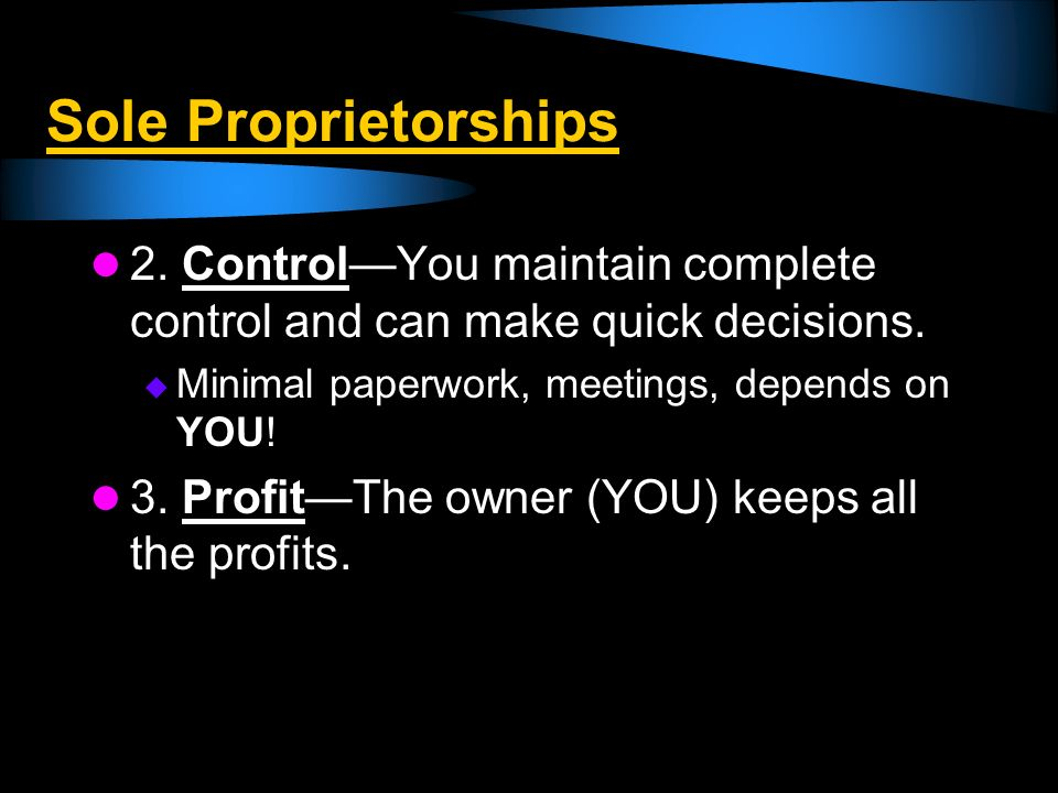 Sole Proprietorships 2. Control—You maintain complete control and can make quick decisions. Minimal paperwork, meetings, depends on YOU!