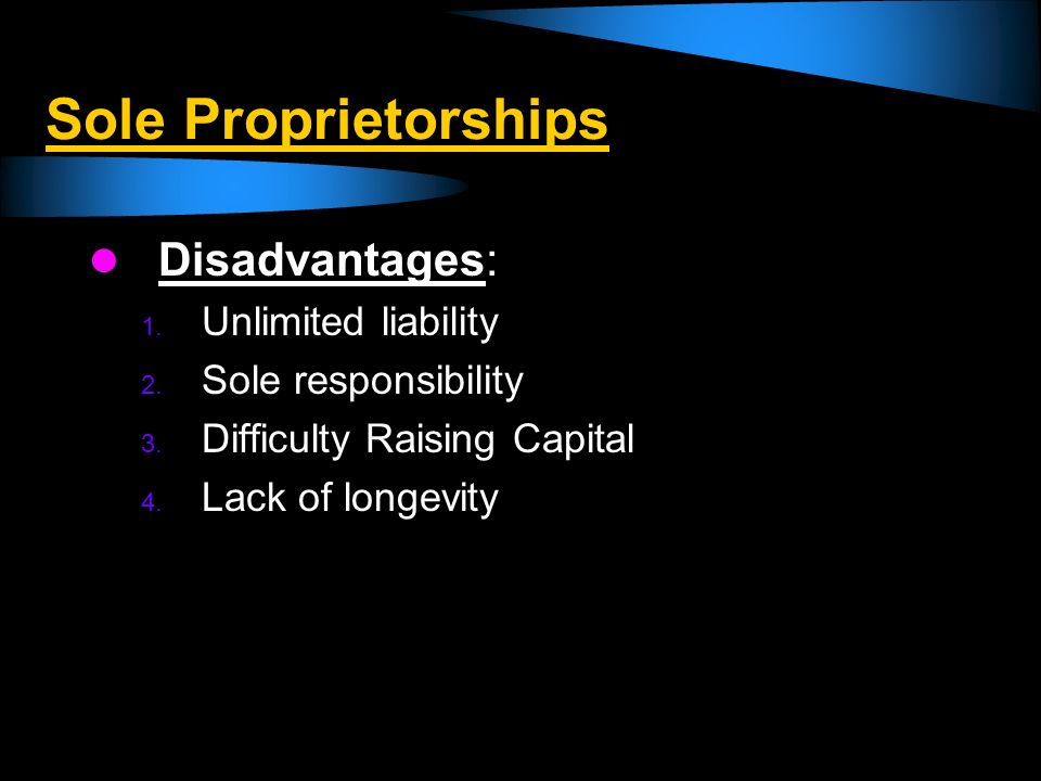 Sole Proprietorships Disadvantages: Unlimited liability