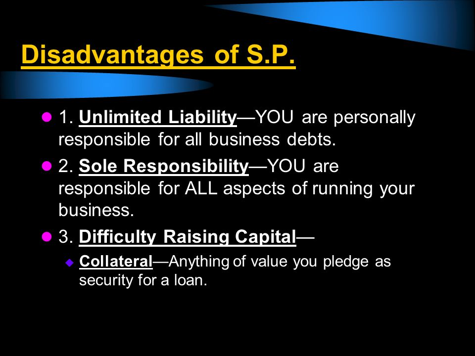 Disadvantages of S.P. 1. Unlimited Liability—YOU are personally responsible for all business debts.