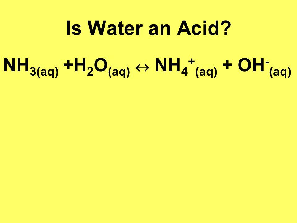 Is Water an Acid NH3(aq) +H2O(aq)  NH4+(aq) + OH-(aq)