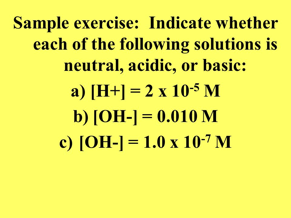 Sample exercise: Indicate whether each of the following solutions is neutral, acidic, or basic: