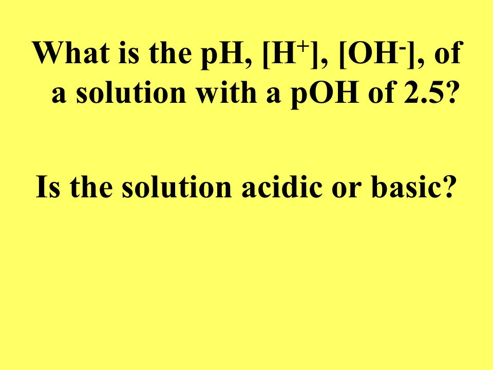 What is the pH, [H+], [OH-], of a solution with a pOH of 2.5