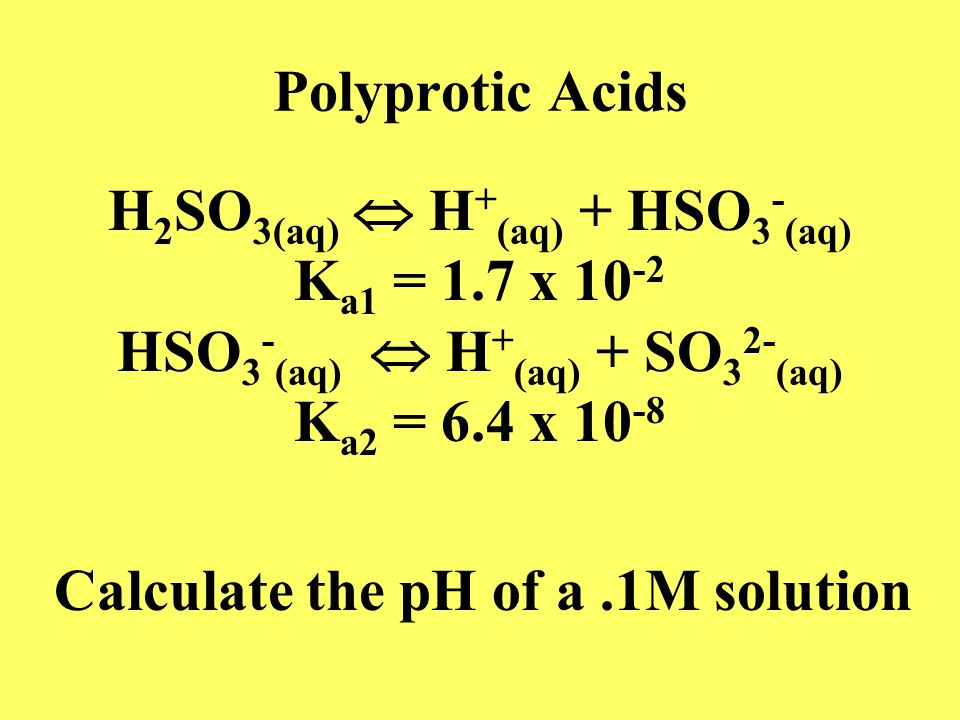 H2SO3(aq)  H+(aq) + HSO3-(aq) HSO3-(aq)  H+(aq) + SO32-(aq)