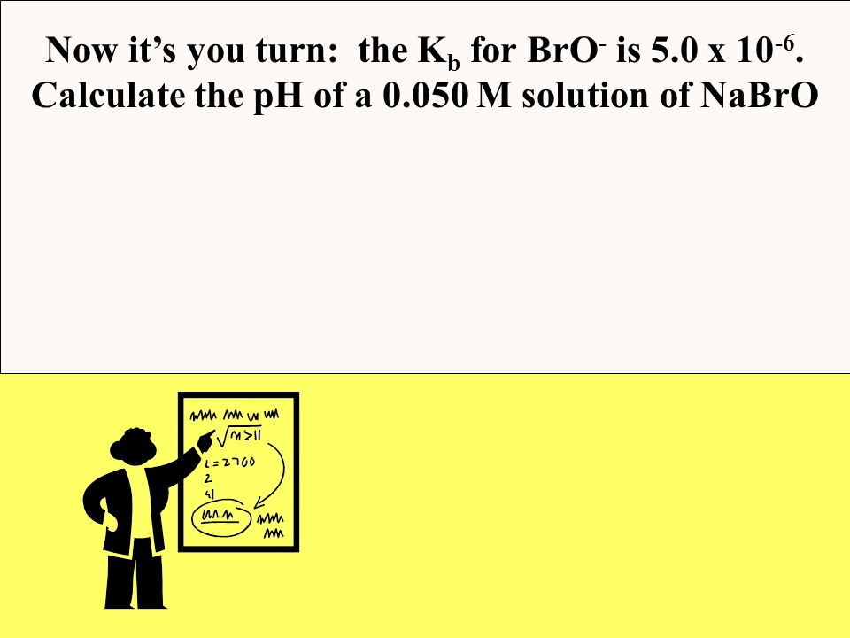 Now it's you turn: the Kb for BrO- is 5.0 x 10-6.