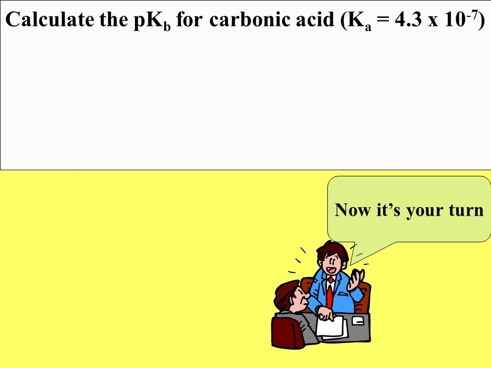 Calculate the pKb for carbonic acid (Ka = 4.3 x 10-7)