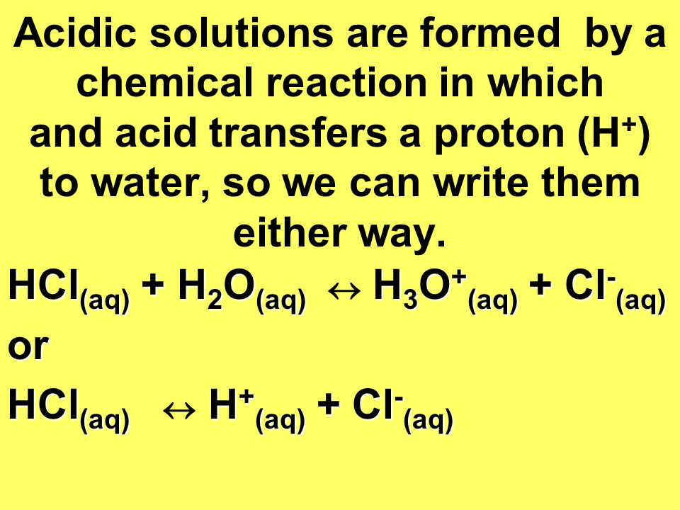 Acidic solutions are formed by a chemical reaction in which and acid transfers a proton (H+) to water, so we can write them either way.