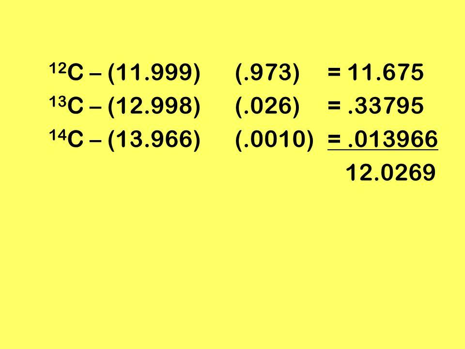 12C – (11.999) (.973) = 11.675 13C – (12.998) (.026) = .33795. 14C – (13.966) (.0010) = .013966.