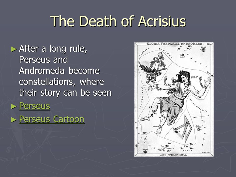The Death of Acrisius After a long rule, Perseus and Andromeda become constellations, where their story can be seen.