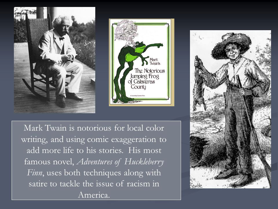 Mark Twain is notorious for local color writing, and using comic exaggeration to add more life to his stories.