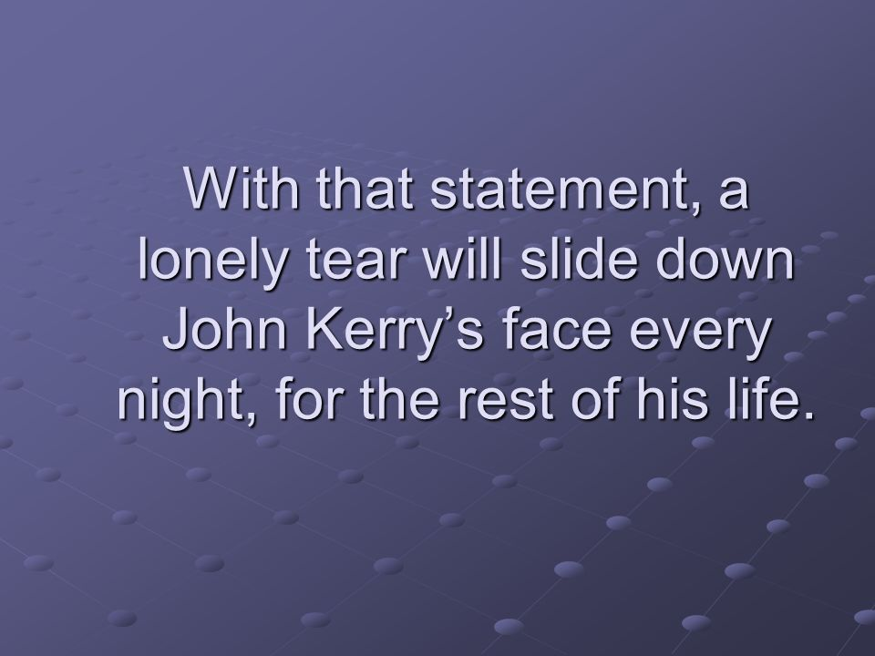 With that statement, a lonely tear will slide down John Kerry's face every night, for the rest of his life.