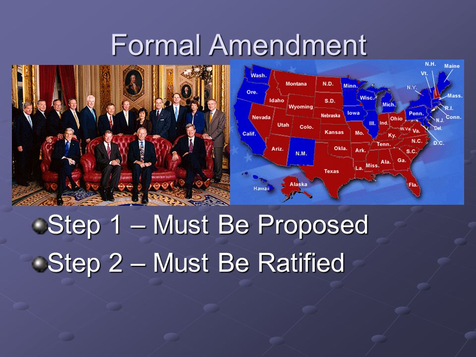 Formal Amendment Step 1 – Must Be Proposed Step 2 – Must Be Ratified