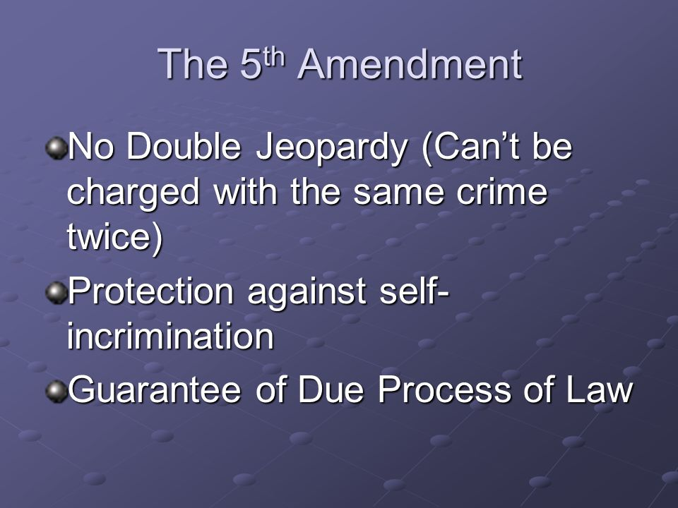 The 5th Amendment No Double Jeopardy (Can't be charged with the same crime twice) Protection against self-incrimination.