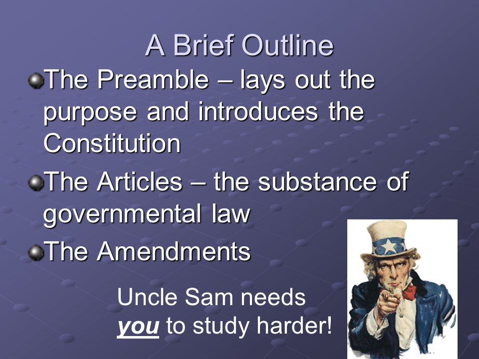 A Brief Outline The Preamble – lays out the purpose and introduces the Constitution. The Articles – the substance of governmental law.