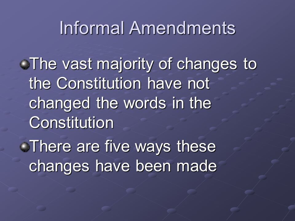 Informal Amendments The vast majority of changes to the Constitution have not changed the words in the Constitution.