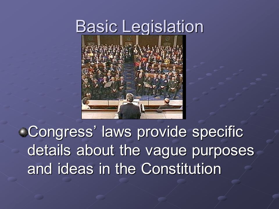 Basic Legislation Congress' laws provide specific details about the vague purposes and ideas in the Constitution.