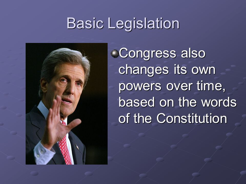 Basic Legislation Congress also changes its own powers over time, based on the words of the Constitution.