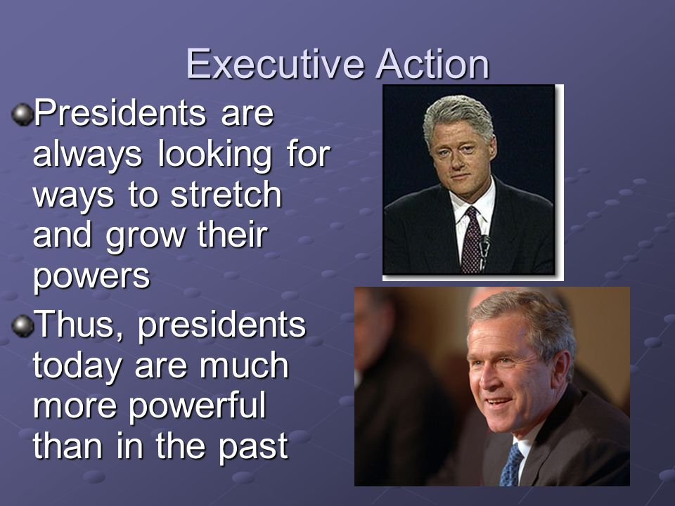 Executive Action Presidents are always looking for ways to stretch and grow their powers.