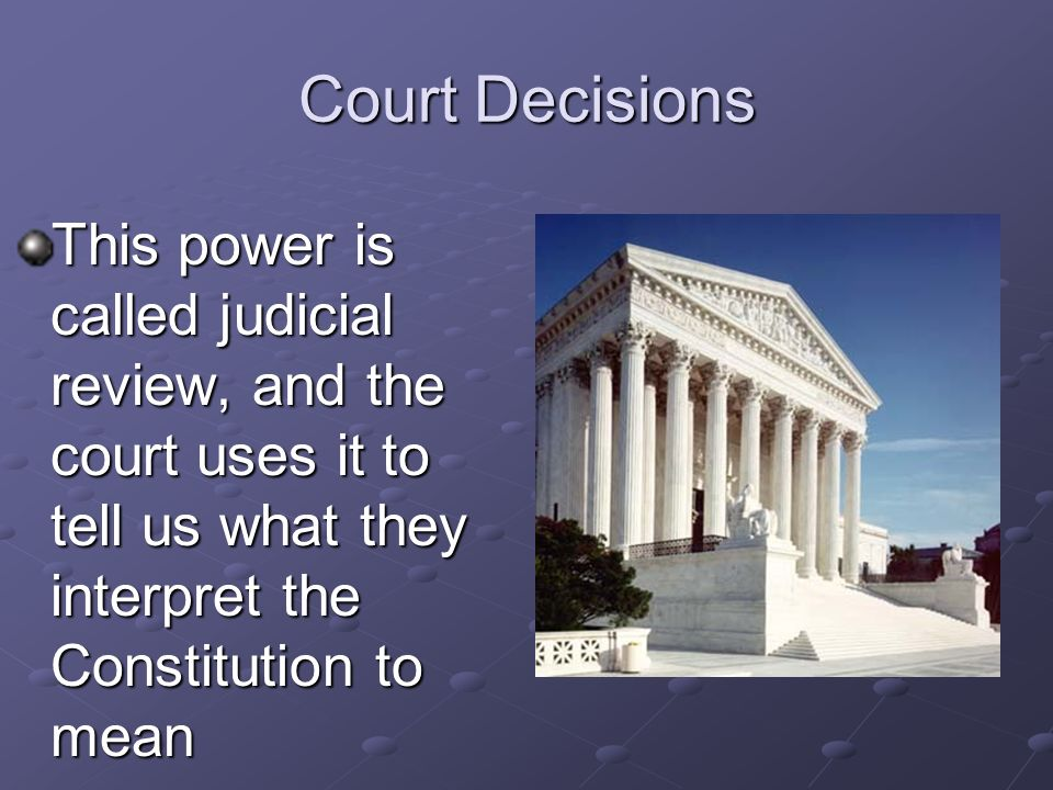 Court Decisions This power is called judicial review, and the court uses it to tell us what they interpret the Constitution to mean.
