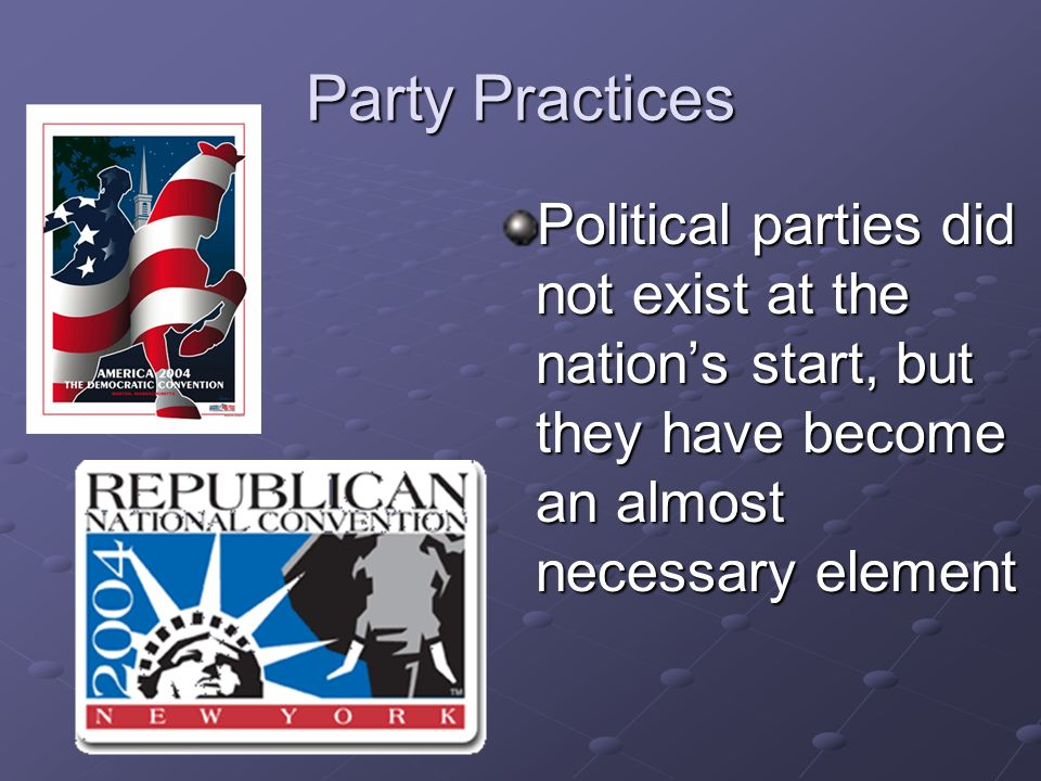 Party Practices Political parties did not exist at the nation's start, but they have become an almost necessary element.